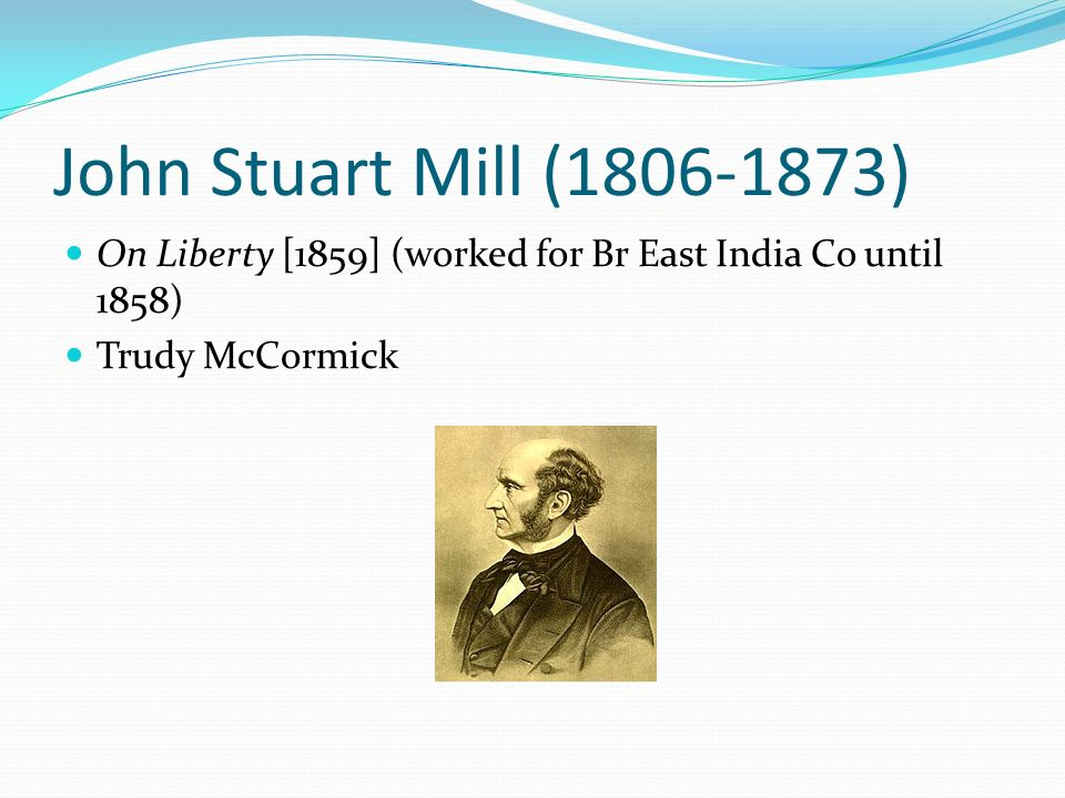 John Stuart Mill (1806-1873) On Liberty [1859] (worked for Br East India Co until 1858) Trudy McCormick.